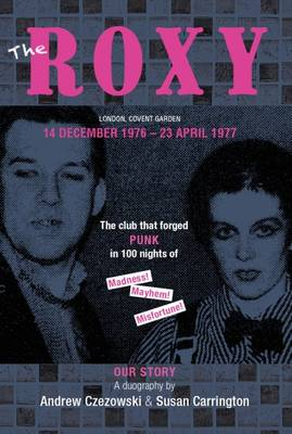 The Roxy Our Story: The Club That Forged Punk in 100 Nights of Madness Mayhem and Misfortune - Czezowski, Andrew (Creator), and Carrington, Susan (Creator)
