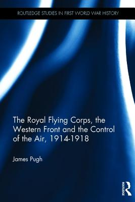 The Royal Flying Corps, the Western Front and the Control of the Air, 1914-1918 - Pugh, James