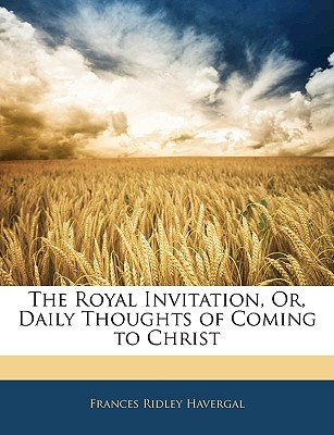 The Royal Invitation, Or, Daily Thoughts of Coming to Christ - Havergal, Frances Ridley