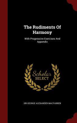 The Rudiments of Harmony: With Progressive Exercises and Appendix - Sir George Alexander Macfarren (Creator)