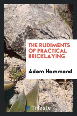 The Rudiments of Practical Bricklaying - Hammond, Adam
