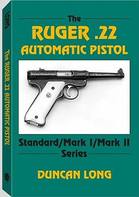 The Ruger .22 Automatic Pistol: Standard/ Mark I/ Mark II Series - Long, Duncan