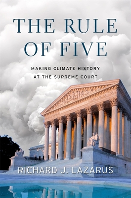 The Rule of Five: Making Climate History at the Supreme Court - Lazarus, Richard J.