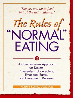 "The Rules of ""Normal"" Eating: A Commonsense Approach for Dieters, Overeaters, Undereaters, Emotional Eaters, and Everyone in Between! - Koenig, Karen R"