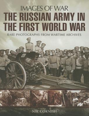 The Russian Army in the First World War: Rare Photographs from Wartime Archives - Cornish, Nik