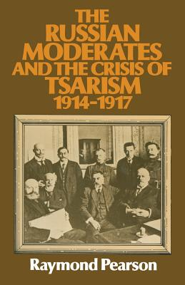 The Russian Moderates and the Crisis of Tsarism 1914 1917 - Pearson, Raymond