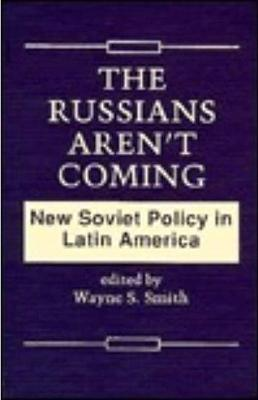 The Russians Aren't Coming: New Soviet Policy in Latin America - Smith, Wayne S
