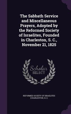 The Sabbath Service and Miscellaneous Prayers, Adopted by the Reformed Society of Israelites, Founded in Charleston, S. C., November 21, 1825 - Reformed Society of Israelites (Charlest (Creator)