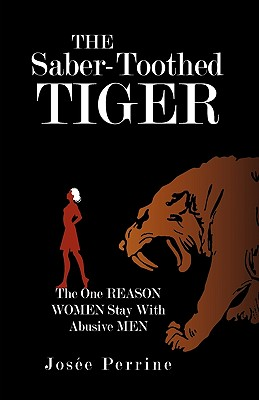 The Saber-Toothed Tiger: The One Reason Women Stay with Abusive Men - Jose Perrine, Perrine, and Josee Perrine