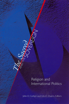 The Sacred and the Sovereign: Religion and International Politics - Carlson, John D (Editor), and Owens, Erik C (Editor), and Elshtain, Jean Bethke (Foreword by)