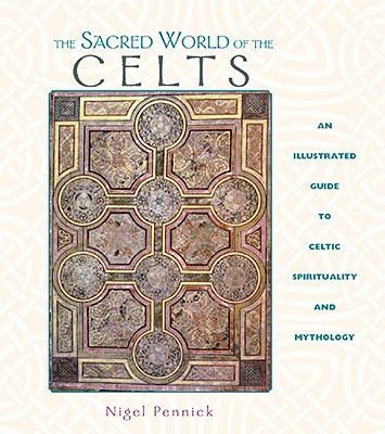 The Sacred World of the Celts: An Illustrated Guide to Celtic Spirituality and Mythology - Pennick, Nigel