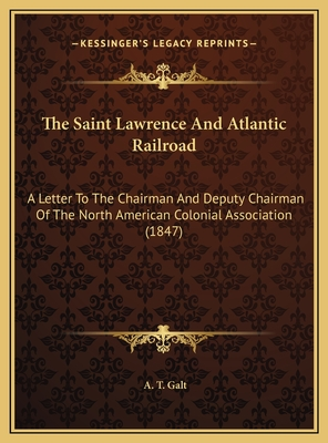 The Saint Lawrence and Atlantic Railroad: A Letter to the Chairman and Deputy Chairman of the North American Colonial Association (1847) - Galt, A T
