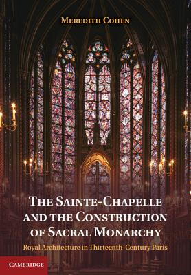The Sainte-Chapelle and the Construction of Sacral Monarchy: Royal Architecture in Thirteenth-Century Paris - Cohen, Meredith