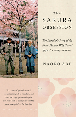 The Sakura Obsession: The Incredible Story of the Plant Hunter Who Saved Japan's Cherry Blossoms - Abe, Naoko