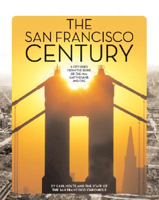 The San Francisco Century: A City Rises from the Ruins of the 1906 Earthquake and Fire - Nolte, Carl