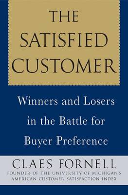 The Satisfied Customer: Winners and Losers in the Battle for Buyer Preference - Fornell, Claes