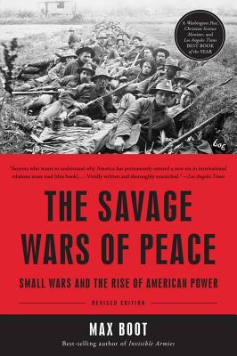 The Savage Wars of Peace: Small Wars and the Rise of American Power - Boot, Max