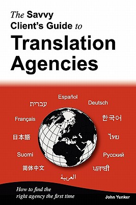The Savvy Client's Guide to Translation Agencies: How to Find the Right Translation Agency the First Time - Yunker, John