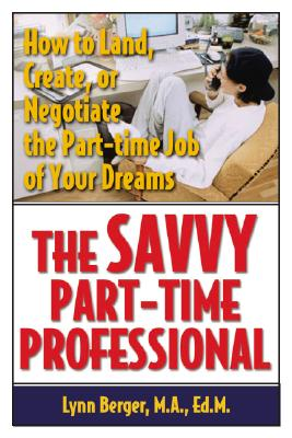 The Savvy Part-Time Professional: How to Land, Create, or Negotiate the Part-Time Job of Your Dreams - Berger, Lynn