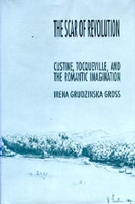 The Scar of Revolution: Custine, Tocqueville, and the Romantic Imagination - Gross, Irena Grudzinska