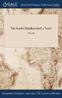 The Scarlet Handkerchief: A Novel; Vol. III - Anonymous