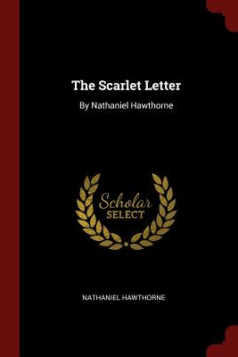 The Scarlet Letter: By Nathaniel Hawthorne - Hawthorne, Nathaniel