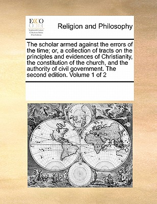 The Scholar Armed Against the Errors of the Time; Or, a Collection of Tracts on the Principles and Evidences of Christianity, the Constitution of the Church, and the Authority of Civil Government. the Second Edition. Volume 1 of 2 - Multiple Contributors, See Notes