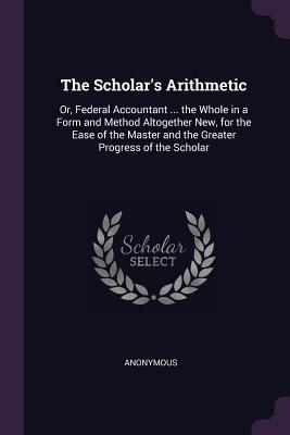 The Scholar's Arithmetic: Or, Federal Accountant ... the Whole in a Form and Method Altogether New, for the Ease of the Master and the Greater Progress of the Scholar - Anonymous