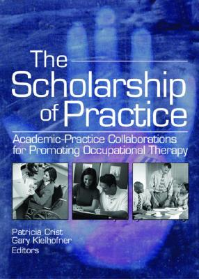 The Scholarship of Practice: Academic-Practice Collaborations for Promoting Occupational Therapy - Crist, Patricia, and Kielhofner, Gary