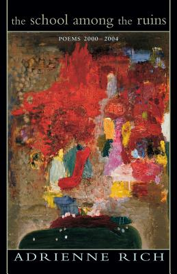 The School Among the Ruins: Poems 2000-2004 - Rich, Adrienne Cecile