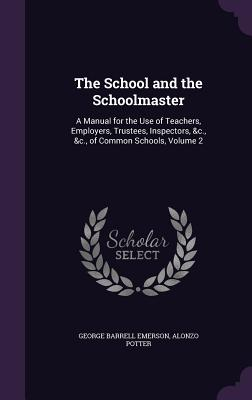 The School and the Schoolmaster: A Manual for the Use of Teachers, Employers, Trustees, Inspectors, &C., &C., of Common Schools, Volume 2 - Emerson, George Barrell, and Potter, Alonzo