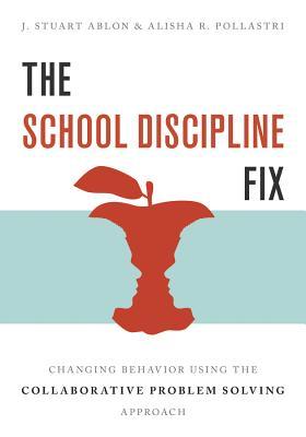 The School Discipline Fix: Changing Behavior Using the Collaborative Problem Solving Approach - Ablon, J Stuart, and Pollastri, Alisha R
