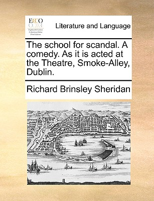 The School for Scandal. a Comedy. as It Is Acted at the Theatre, Smoke-Alley, Dublin. - Sheridan, Richard Brinsley
