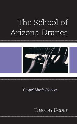 The School of Arizona Dranes: Gospel Music Pioneer - Dodge, Timothy