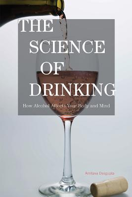 The Science of Drinking: How Alcohol Affects Your Body and Mind - Dasgupta, Amitava