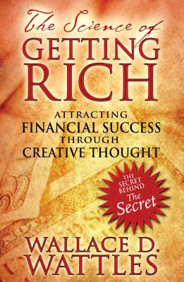 The Science of Getting Rich: Attracting Financial Success Through Creative Thought - Wattles, Wallace D