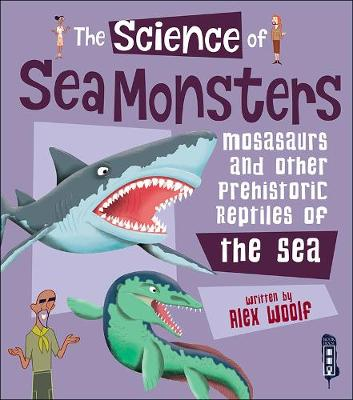 The Science of Sea Monsters: Mosasaurs and other Prehistoric Reptiles of the Sea - Woolf, Alex