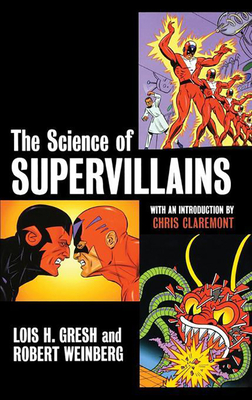 The Science of Supervillains - Gresh, Lois H, and Weinberg, Robert, and Claremont, Chris (Introduction by)