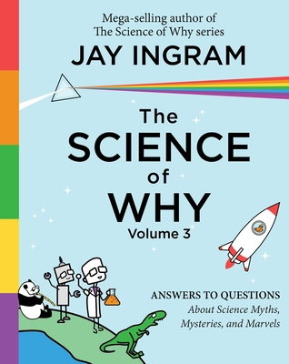 The Science of Why, Volume 3, Volume 3: Answers to Questions about Science Myths, Mysteries, and Marvels - Ingram, Jay