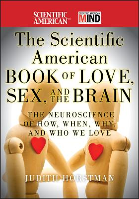 The Scientific American Book of Love, Sex and the Brain: The Neuroscience of How, When, Why and Who We Love - Scientific American, and Horstman, Judith