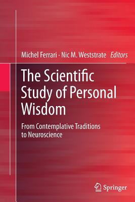 The Scientific Study of Personal Wisdom: From Contemplative Traditions to Neuroscience - Ferrari, Michel, PhD (Editor), and Weststrate, Nic M (Editor)
