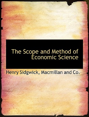 The Scope and Method of Economic Science - Sidgwick, Henry, and MacMillan & Co (Creator)