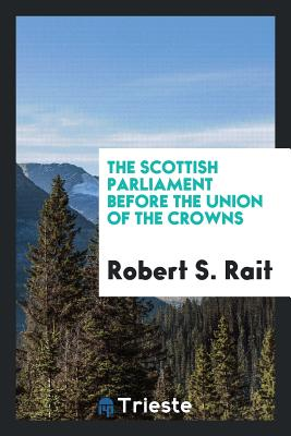 The Scottish Parliament Before the Union of the Crowns - Rait, Robert S
