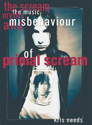 The Scream: The Music, Myths, & Misbehavior of Primal Scream - Needs, Kris