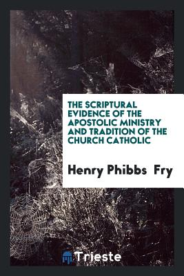 The Scriptural Evidence of the Apostolic Ministry and Tradition of the Church Catholic - Fry, Henry Phibbs
