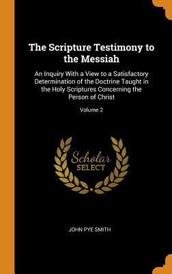 The Scripture Testimony to the Messiah: An Inquiry with a View to a Satisfactory Determination of the Doctrine Taught in the Holy Scriptures Concerning the Person of Christ; Volume 2 - Smith, John Pye