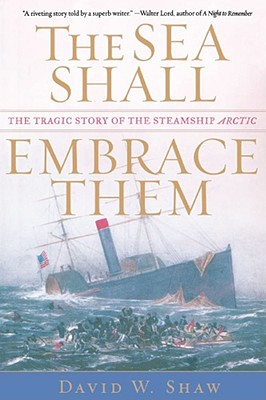 The Sea Shall Embrace Them: The Tragic Story of the Steamship Arctic - Shaw, David W
