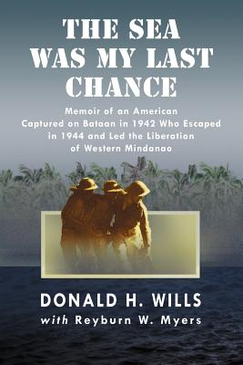 The Sea Was My Last Chance: Memoir of an American Captured on Bataan in 1942 Who Escaped in 1944 and Led the Liberation of Western Mindanao - Wills, Donald H, and Myers, Reyburn W