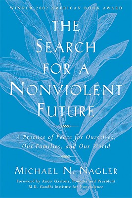 The Search for a Nonviolent Future: A Promise of Peace for Ourselves, Our Families, and Our World - Nagler, Michael N, Professor, and Gandhi, Arun (Foreword by)