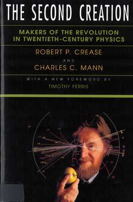 The Second Creation: Makers of the Revolution in Twentieth-Century Physics - Crease, Robert P